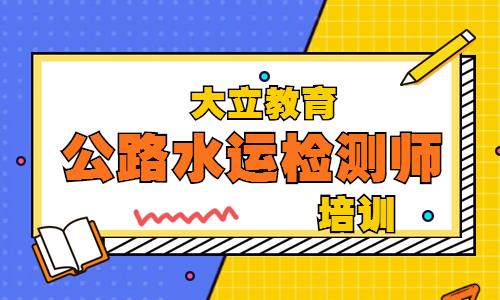 咸宁大立教育公路水运检测师培训