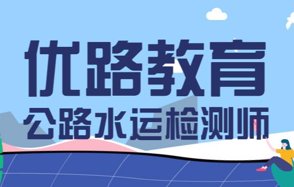 绍兴优路公路水运检测师培训