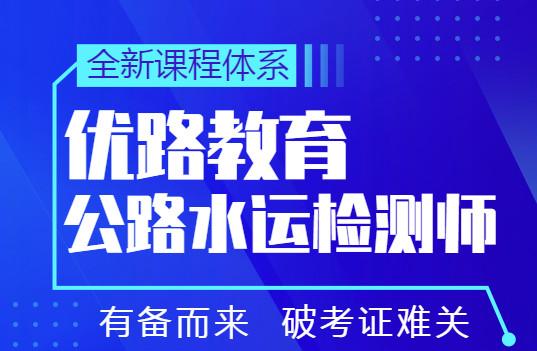 上海徐匯優路公路水運檢測師培訓