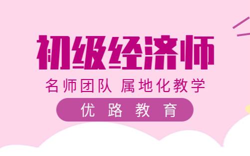 惠州优路初级经济师培训